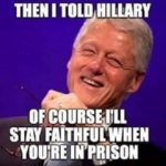 then I told hillary of course I'll stay faithful when you're in prison