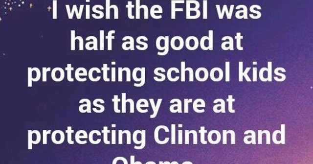 I wish the fbi was half as good at protecting school kids as they are at protecting clinton and obama