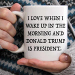 donald trump coffee mug I love when I wake up and donald trump is president