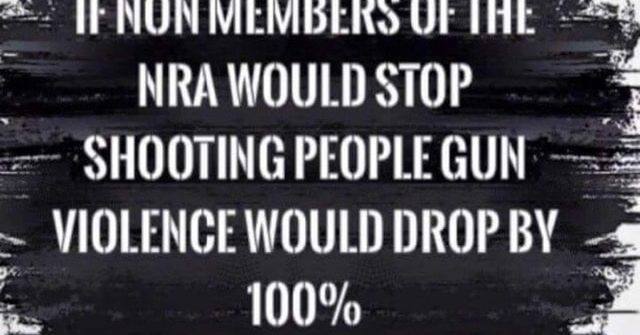 if non members of the nra would stop shooting people gun violence would drop by 100%