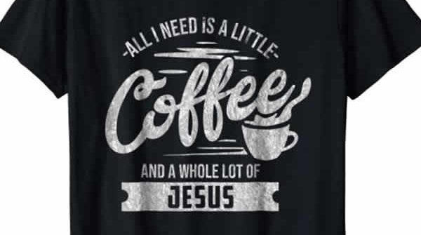funny christian t-shirt all i need is a little coffee and a lot of jesus